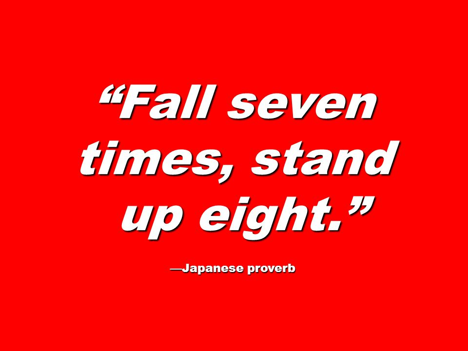 Fall seven times, stand up eight. up eight. —Japanese proverb