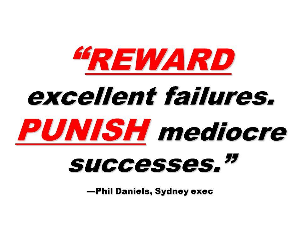 REWARD excellent failures. PUNISH mediocre successes. —Phil Daniels, Sydney exec