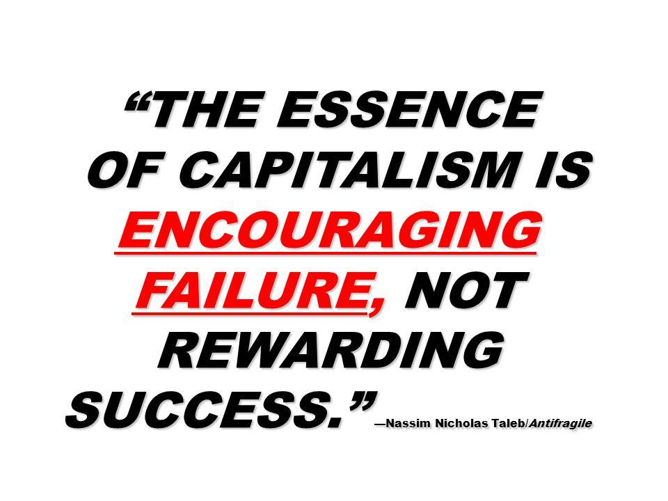 THE ESSENCE OF CAPITALISM IS ENCOURAGING FAILURE, NOT REWARDING SUCCESS. —Nassim Nicholas Taleb/Antifragile OF CAPITALISM IS ENCOURAGING FAILURE, NOT REWARDING SUCCESS. —Nassim Nicholas Taleb/Antifragile