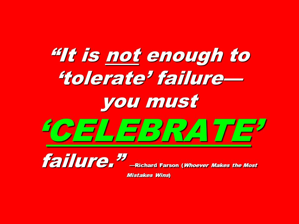 It is not enough to 'tolerate' failure— you must 'CELEBRATE' failure. —Richard Farson (Whoever Makes the Most Mistakes Wins)