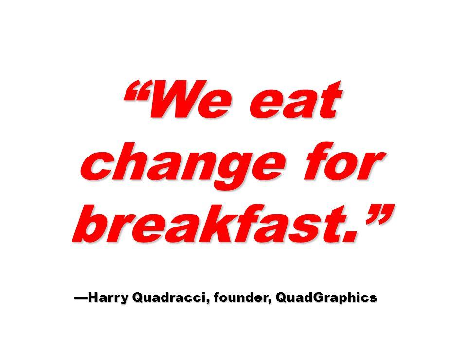 We eat change for breakfast. —Harry Quadracci, founder, QuadGraphics