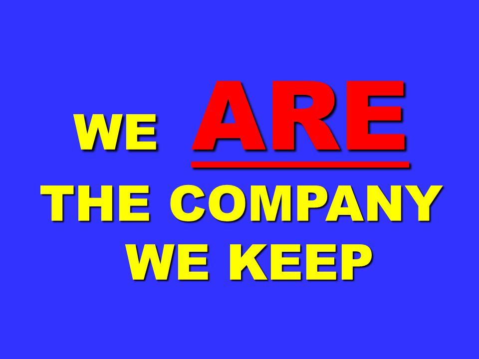 WE ARE THE COMPANY WE KEEP WE KEEP