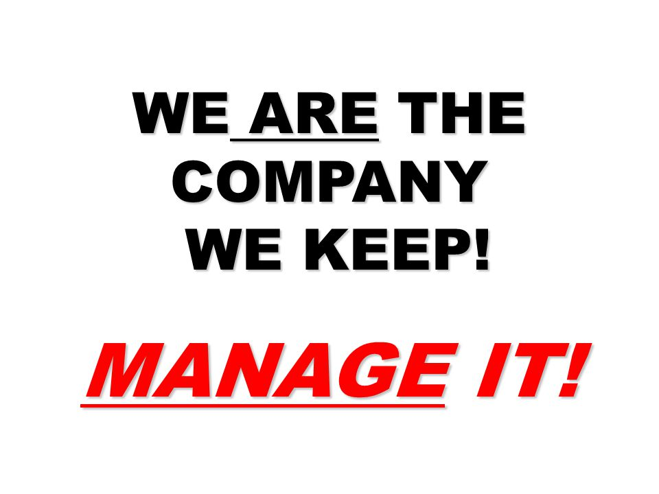 WE ARE THE COMPANY WE KEEP! WE KEEP! MANAGE IT!