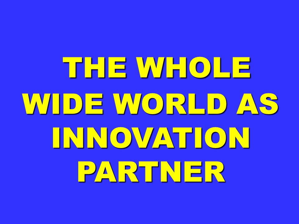THE WHOLE WIDE WORLD AS INNOVATION PARTNER THE WHOLE WIDE WORLD AS INNOVATION PARTNER