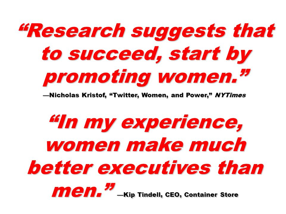 Research suggests that to succeed, start by promoting women. —Nicholas Kristof, Twitter, Women, and Power, NYTimes In my experience, women make much better executives than men. —Kip Tindell, CEO, Container Store