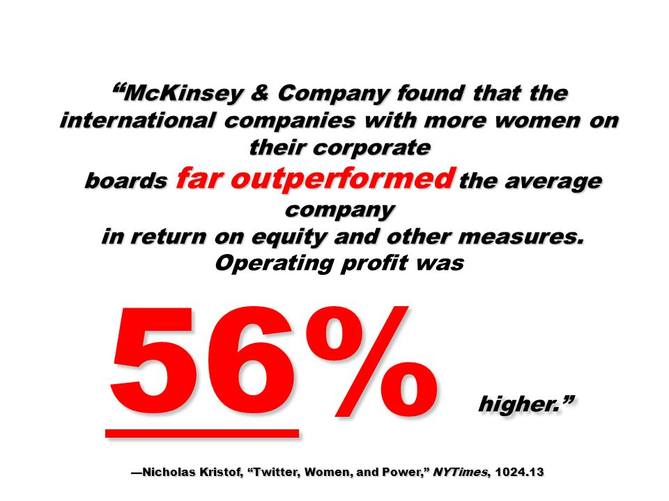 McKinsey & Company found that the international companies with more women on their corporate boards far outperformed the average company boards far outperformed the average company in return on equity and other measures.