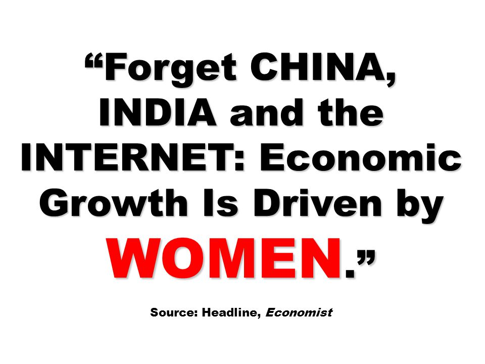 Forget CHINA, INDIA and the INTERNET: Economic Growth Is Driven by WOMEN. Source: Headline, Economist