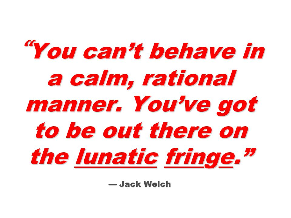 You can't behave in a calm, rational manner.