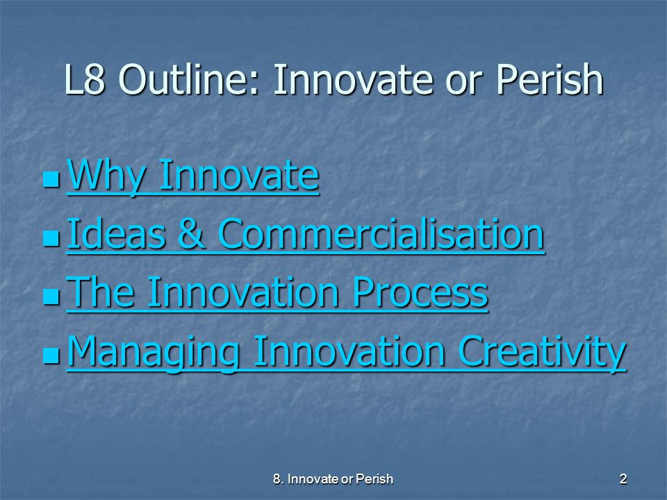 8. Innovate or Perish2 L8 Outline: Innovate or Perish Why Innovate Why Innovate Why Innovate Why Innovate Ideas & Commercialisation Ideas & Commercial