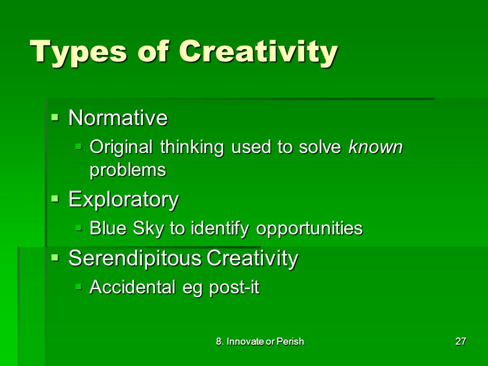 8. Innovate or Perish27 Types of Creativity  Normative  Original thinking used to solve known problems  Exploratory  Blue Sky to identify opportun