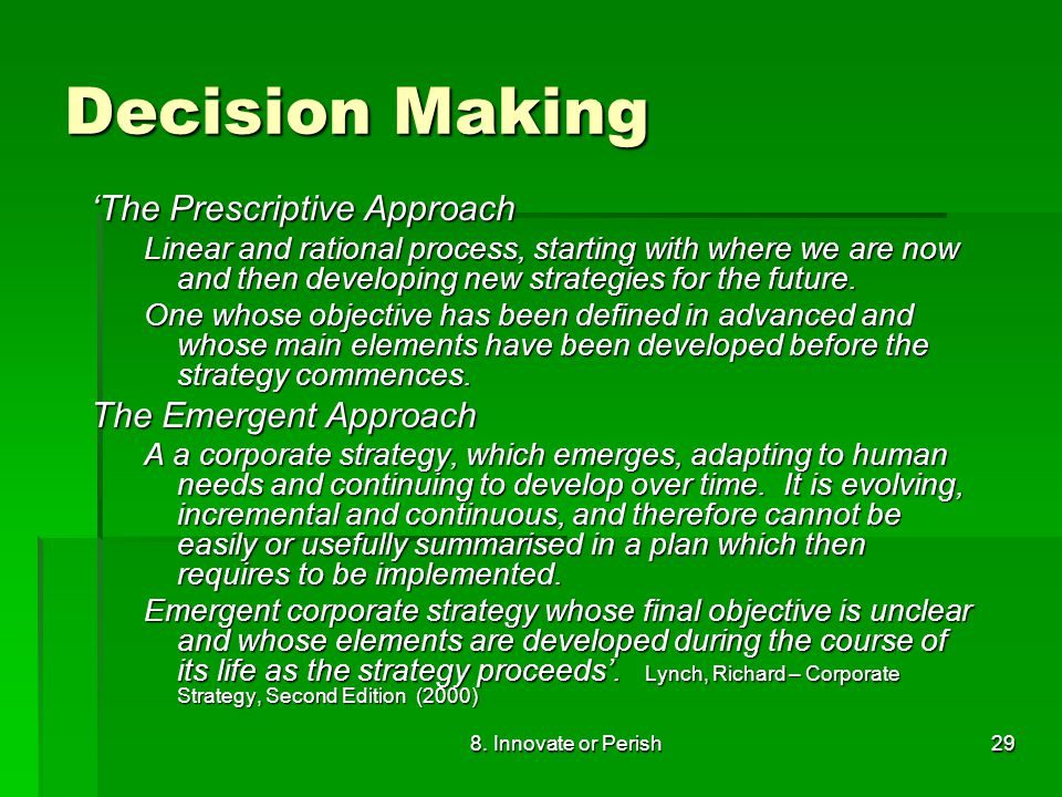 8. Innovate or Perish29 Decision Making 'The Prescriptive Approach Linear and rational process, starting with where we are now and then developing new