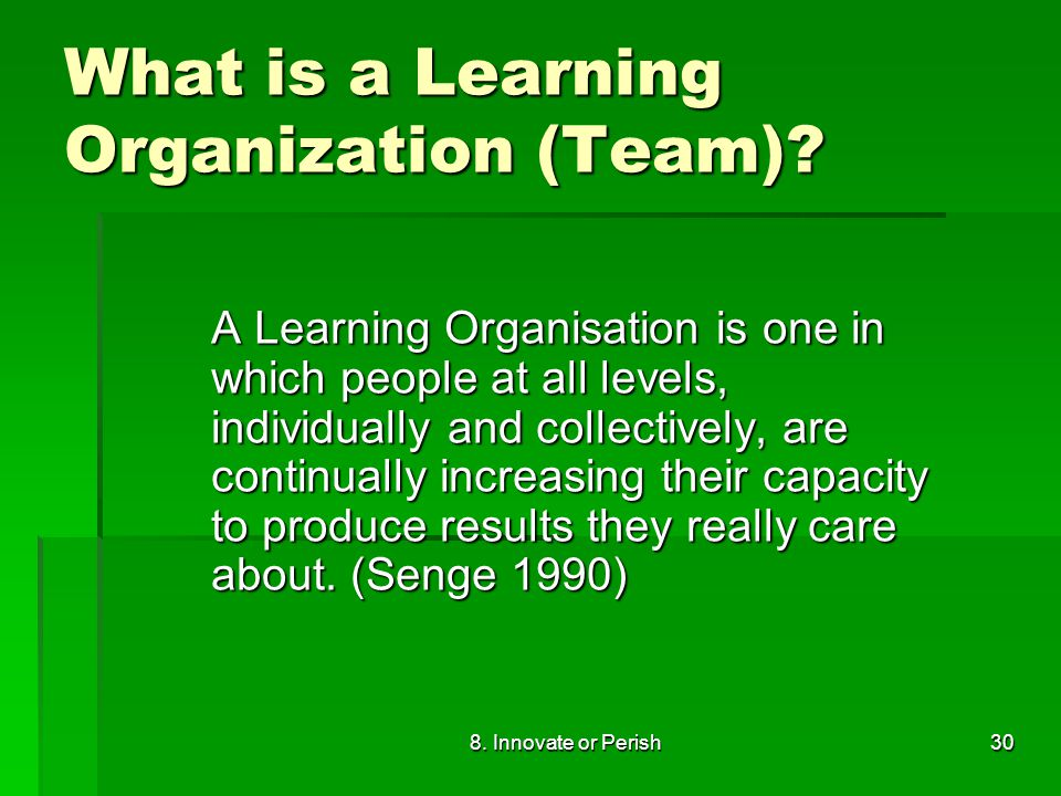 8. Innovate or Perish30 What is a Learning Organization (Team).