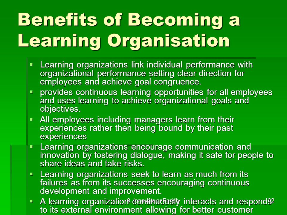 8. Innovate or Perish32 Benefits of Becoming a Learning Organisation  Learning organizations link individual performance with organizational performa