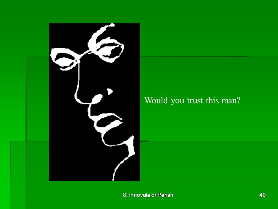 8. Innovate or Perish40 Would you trust this man?