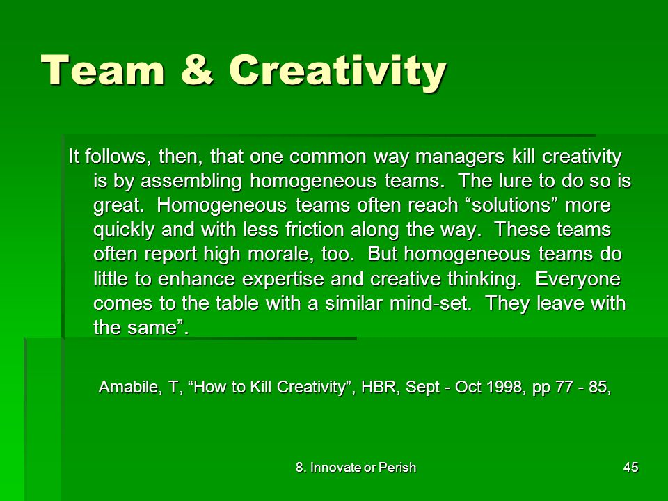 8. Innovate or Perish45 Team & Creativity It follows, then, that one common way managers kill creativity is by assembling homogeneous teams. The lure