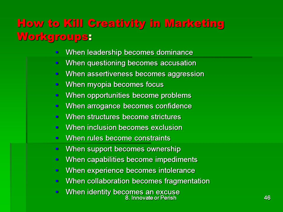 8. Innovate or Perish46 How to Kill Creativity in Marketing Workgroups:  When leadership becomes dominance  When questioning becomes accusation  Wh