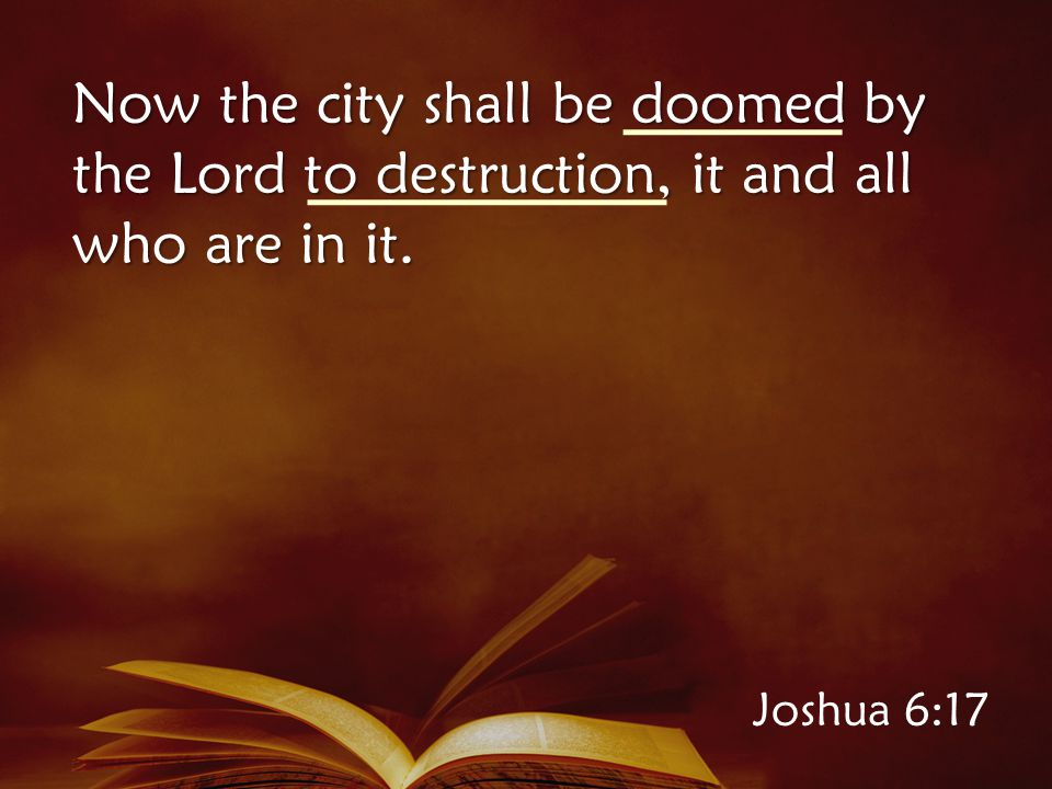 Joshua 6:17 Now the city shall be doomed by the Lord to destruction, it and all who are in it.