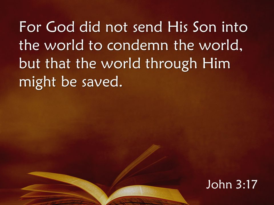 John 3:17 For God did not send His Son into the world to condemn the world, but that the world through Him might be saved.