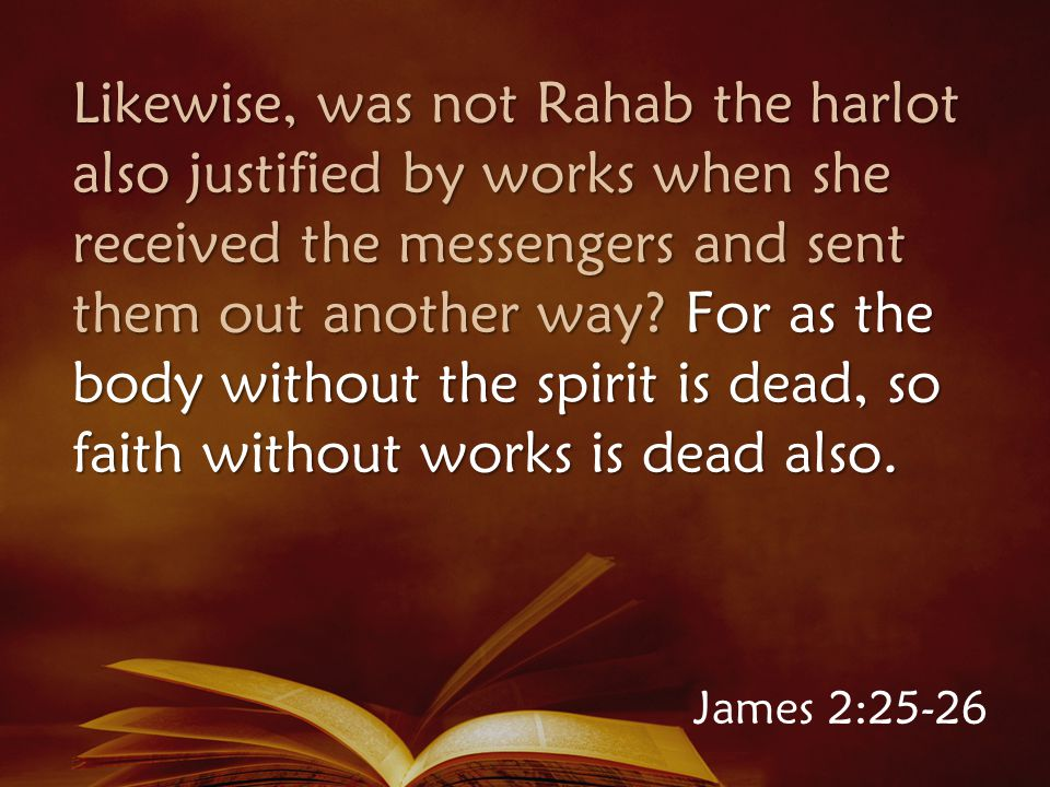 Likewise, was not Rahab the harlot also justified by works when she received the messengers and sent them out another way.