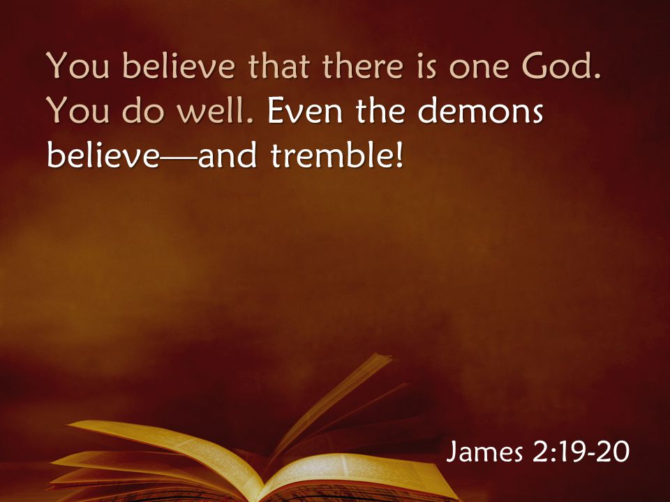 You believe that there is one God. You do well. Even the demons believe—and tremble! James 2:19-20