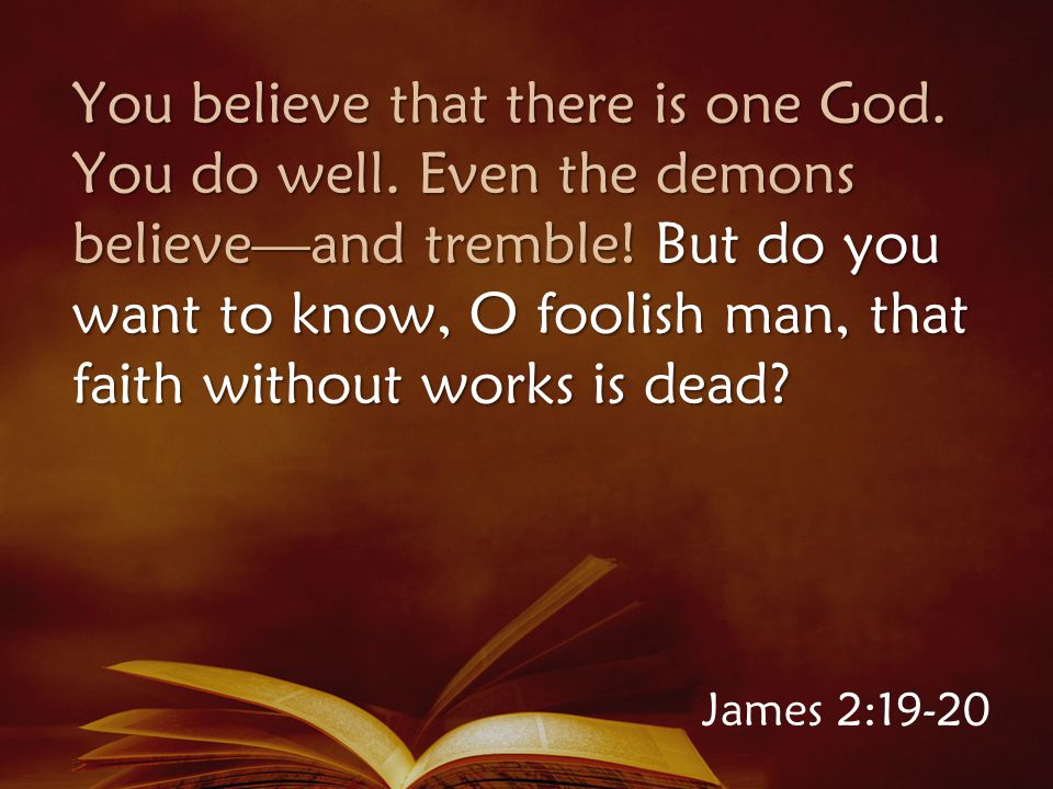You believe that there is one God. You do well. Even the demons believe—and tremble.