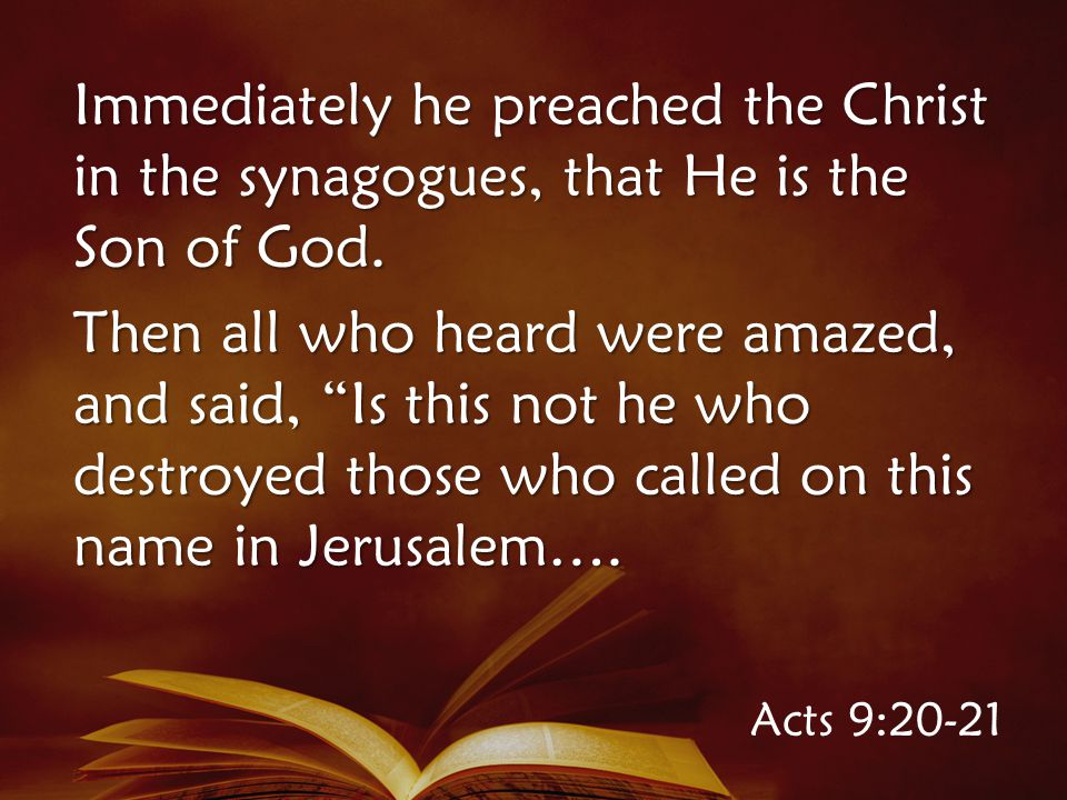 Acts 9:20-21 Immediately he preached the Christ in the synagogues, that He is the Son of God.