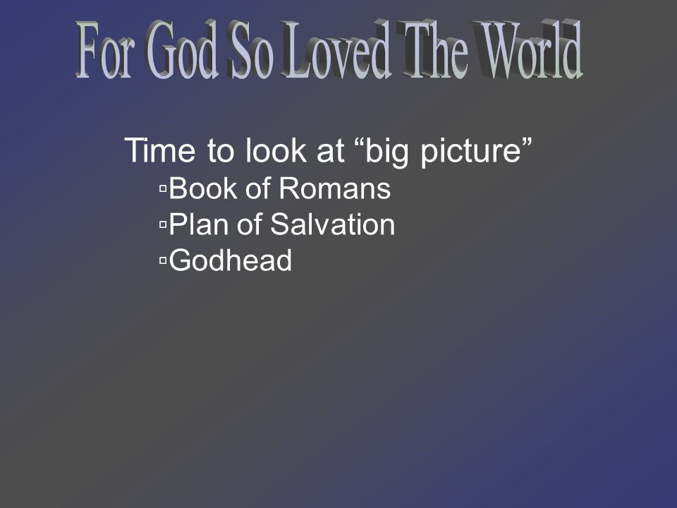 Time to look at big picture ▫Book of Romans ▫Plan of Salvation ▫Godhead