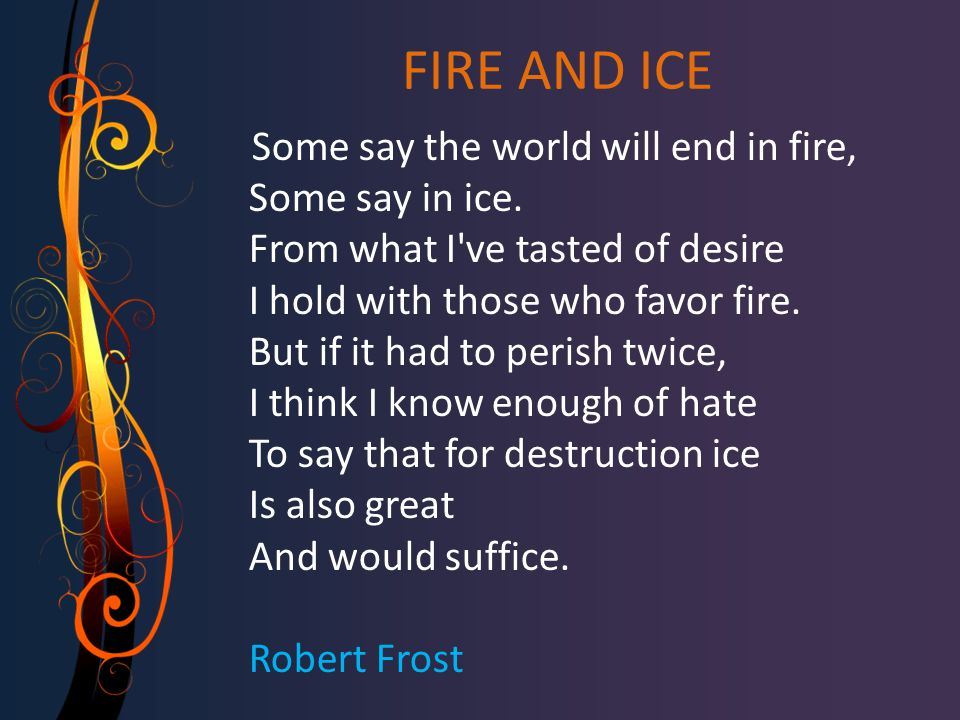 FIRE AND ICE Some say the world will end in fire, Some say in ice. From what I've tasted of desire I hold with those who favor fire. But if it had to