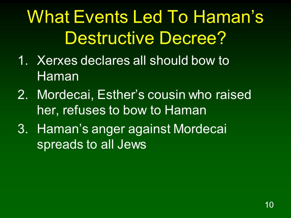 10 What Events Led To Haman's Destructive Decree? 1.Xerxes declares all should bow to Haman 2.Mordecai, Esther's cousin who raised her, refuses to bow