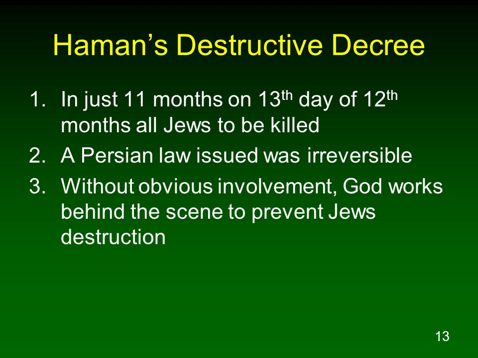 13 Haman's Destructive Decree 1.In just 11 months on 13 th day of 12 th months all Jews to be killed 2.A Persian law issued was irreversible 3.Without