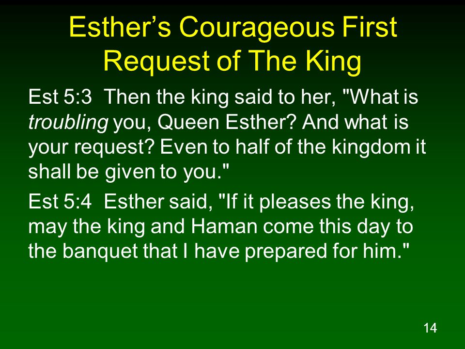 14 Esther's Courageous First Request of The King Est 5:3 Then the king said to her, What is troubling you, Queen Esther.