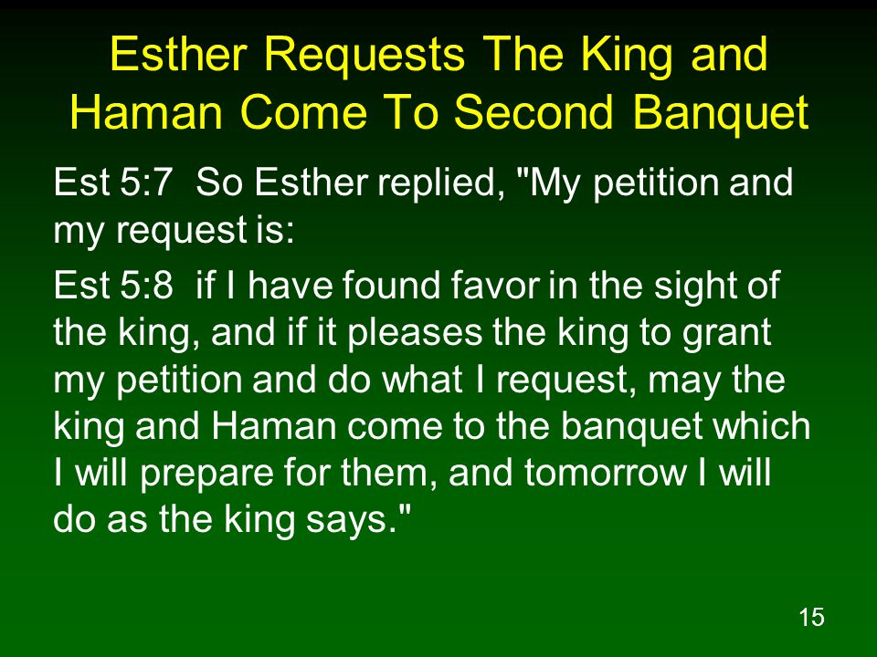 15 Esther Requests The King and Haman Come To Second Banquet Est 5:7 So Esther replied, My petition and my request is: Est 5:8 if I have found favor in the sight of the king, and if it pleases the king to grant my petition and do what I request, may the king and Haman come to the banquet which I will prepare for them, and tomorrow I will do as the king says.