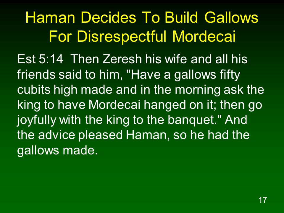 17 Haman Decides To Build Gallows For Disrespectful Mordecai Est 5:14 Then Zeresh his wife and all his friends said to him, Have a gallows fifty cubits high made and in the morning ask the king to have Mordecai hanged on it; then go joyfully with the king to the banquet. And the advice pleased Haman, so he had the gallows made.