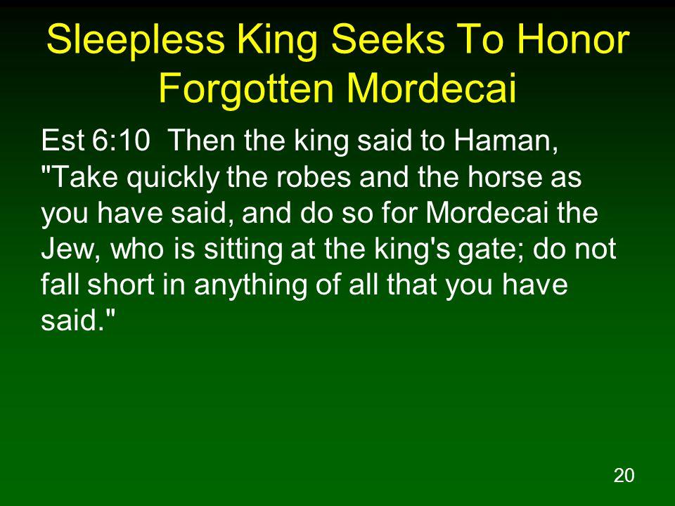 20 Sleepless King Seeks To Honor Forgotten Mordecai Est 6:10 Then the king said to Haman,