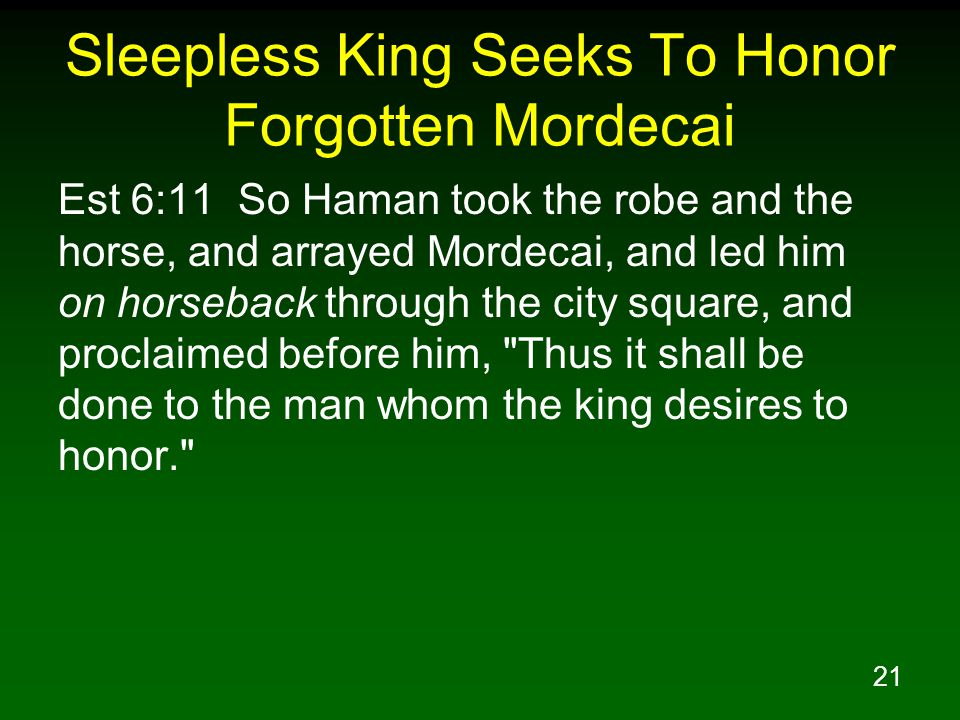 21 Sleepless King Seeks To Honor Forgotten Mordecai Est 6:11 So Haman took the robe and the horse, and arrayed Mordecai, and led him on horseback through the city square, and proclaimed before him, Thus it shall be done to the man whom the king desires to honor.
