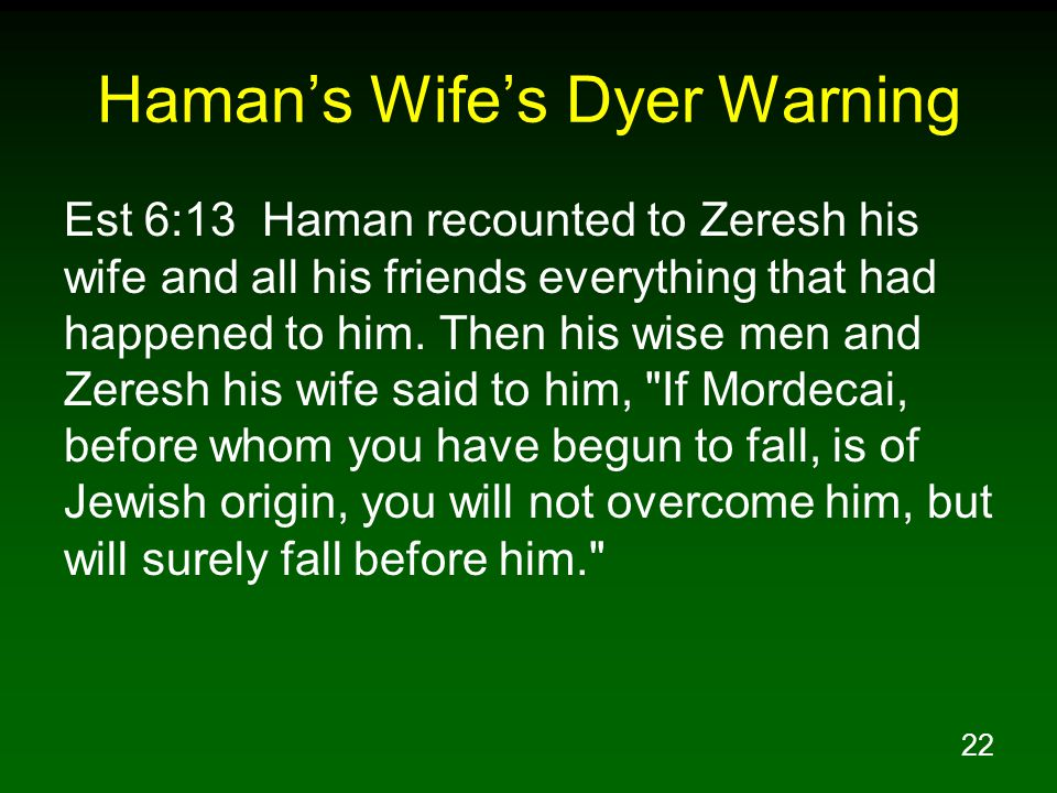 22 Haman's Wife's Dyer Warning Est 6:13 Haman recounted to Zeresh his wife and all his friends everything that had happened to him.