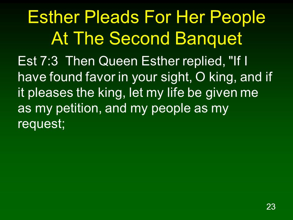 23 Esther Pleads For Her People At The Second Banquet Est 7:3 Then Queen Esther replied, If I have found favor in your sight, O king, and if it pleases the king, let my life be given me as my petition, and my people as my request;