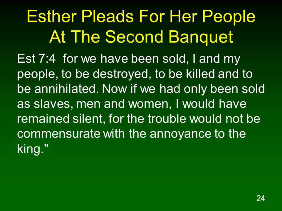 24 Esther Pleads For Her People At The Second Banquet Est 7:4 for we have been sold, I and my people, to be destroyed, to be killed and to be annihila