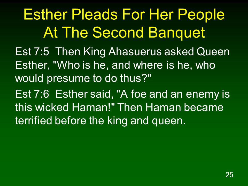 25 Esther Pleads For Her People At The Second Banquet Est 7:5 Then King Ahasuerus asked Queen Esther,