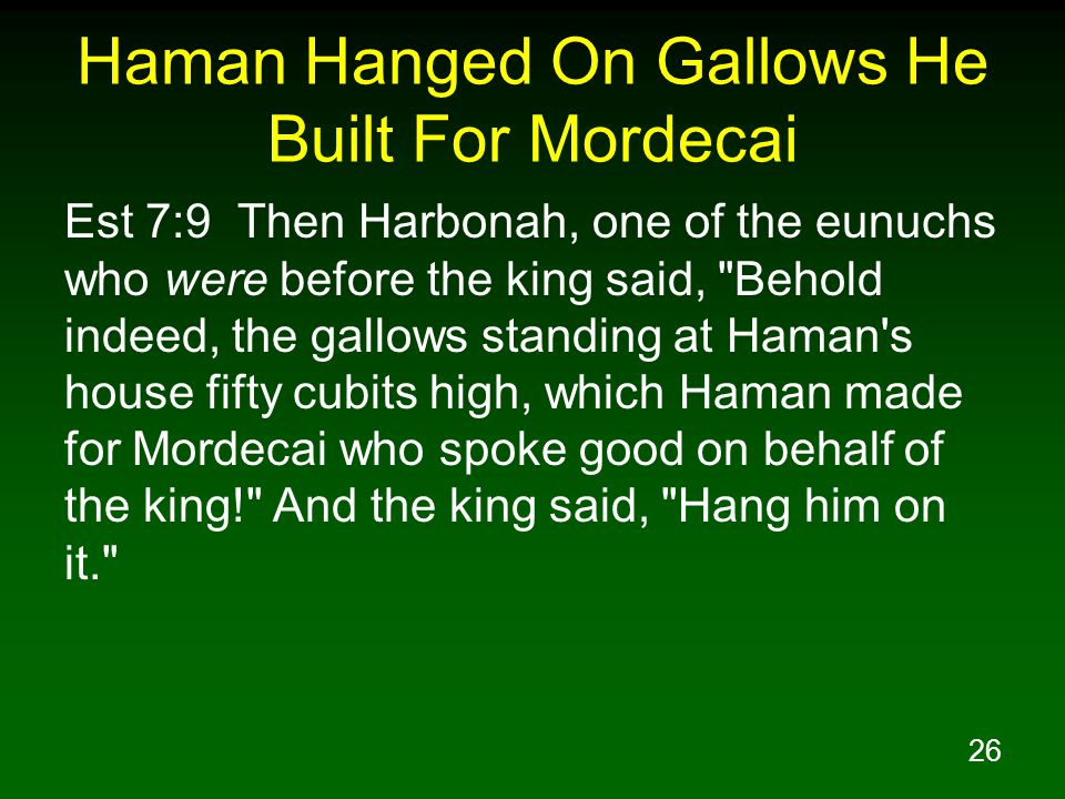 26 Haman Hanged On Gallows He Built For Mordecai Est 7:9 Then Harbonah, one of the eunuchs who were before the king said, Behold indeed, the gallows standing at Haman s house fifty cubits high, which Haman made for Mordecai who spoke good on behalf of the king! And the king said, Hang him on it.