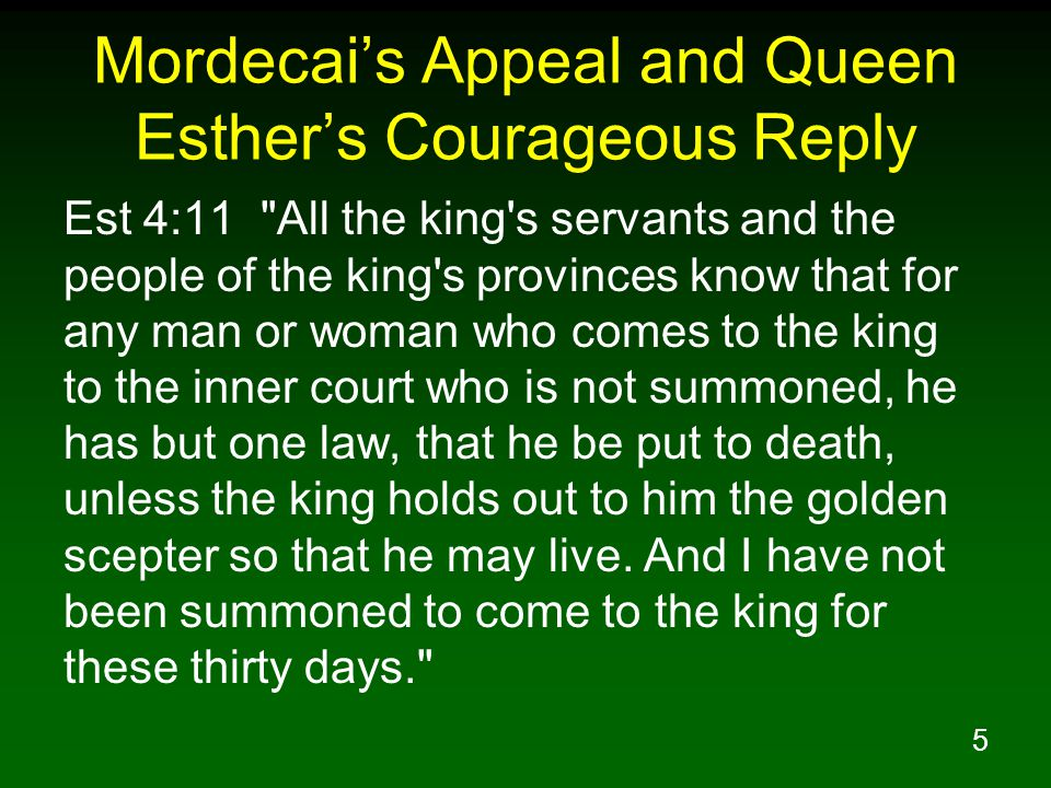 5 Mordecai's Appeal and Queen Esther's Courageous Reply Est 4:11 All the king s servants and the people of the king s provinces know that for any man or woman who comes to the king to the inner court who is not summoned, he has but one law, that he be put to death, unless the king holds out to him the golden scepter so that he may live.
