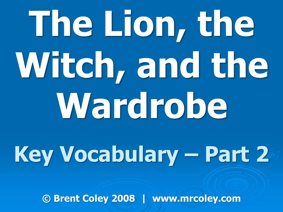 The Lion, the Witch, and the Wardrobe Key Vocabulary – Part 2 © Brent Coley 2008 | www.mrcoley.com