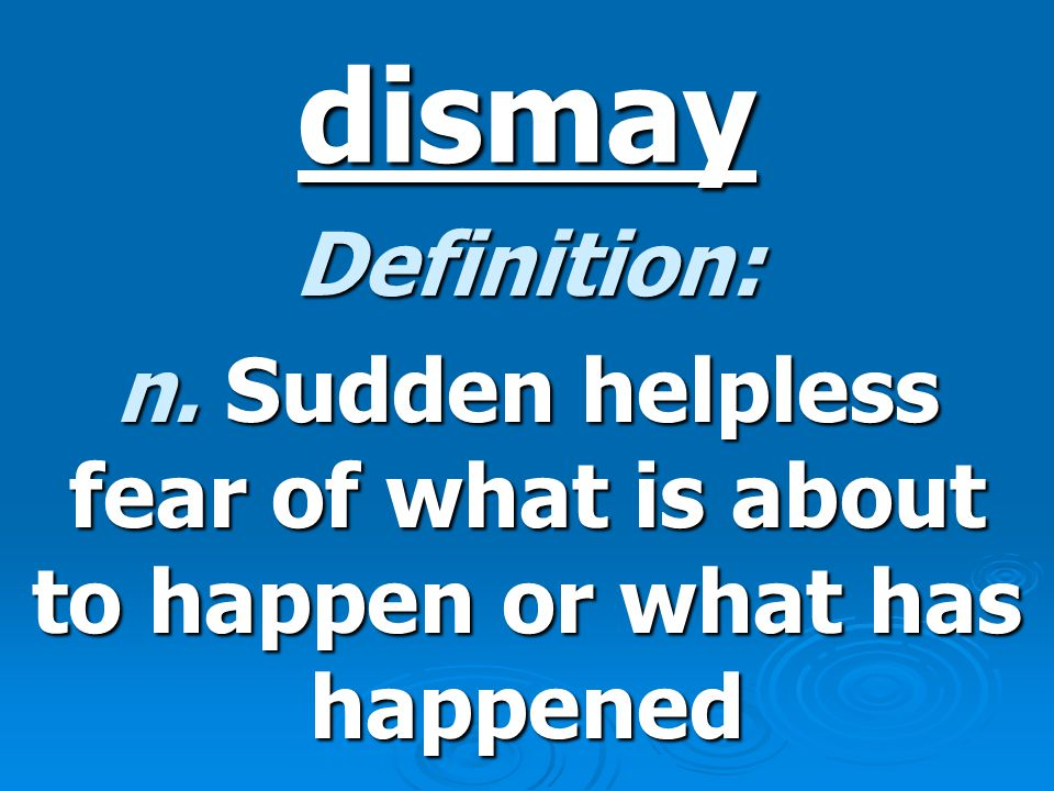 dismay Definition: n. Sudden helpless fear of what is about to happen or what has happened