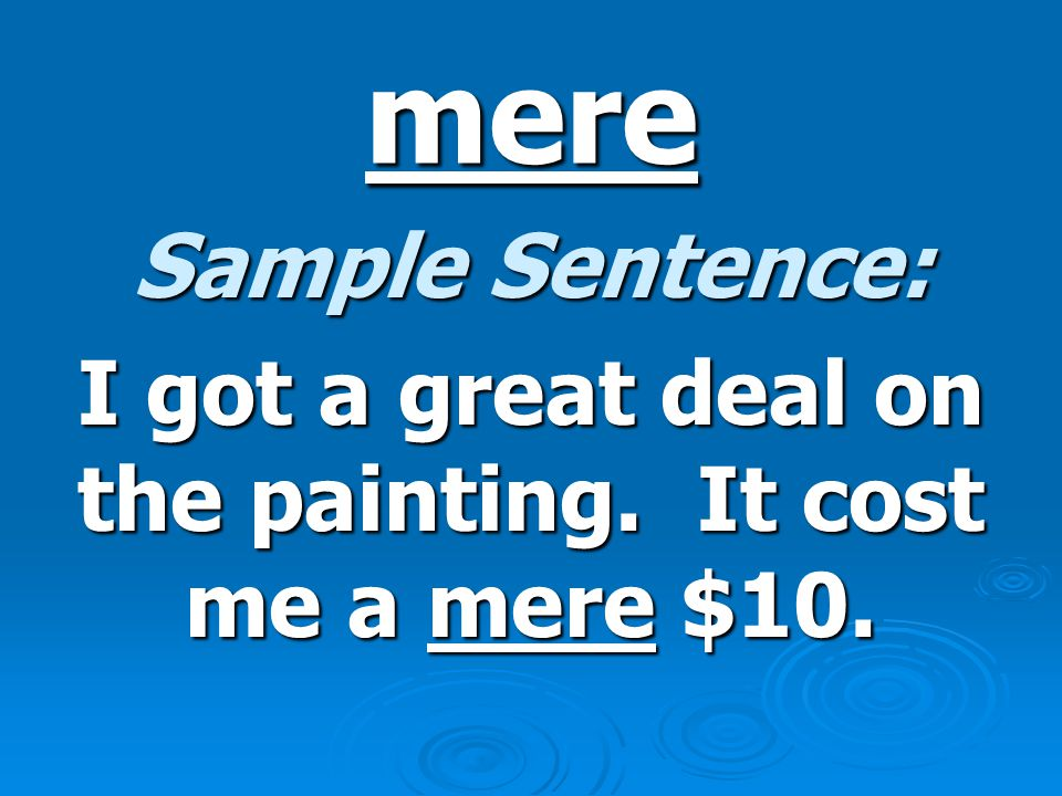 mere Sample Sentence: I got a great deal on the painting. It cost me a mere $10.