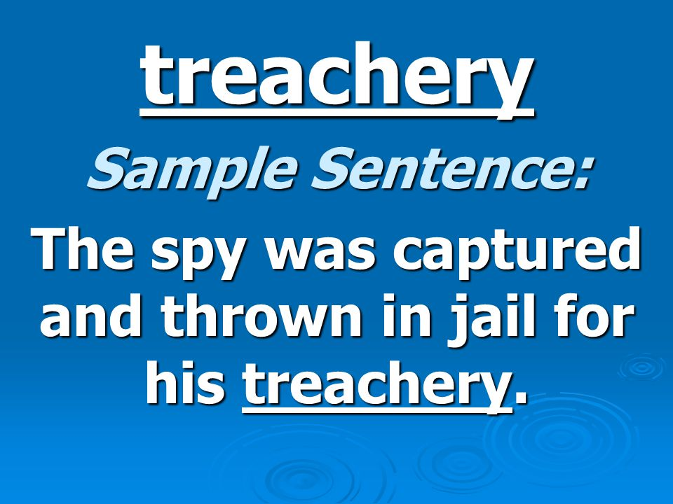 treachery Sample Sentence: The spy was captured and thrown in jail for his treachery.