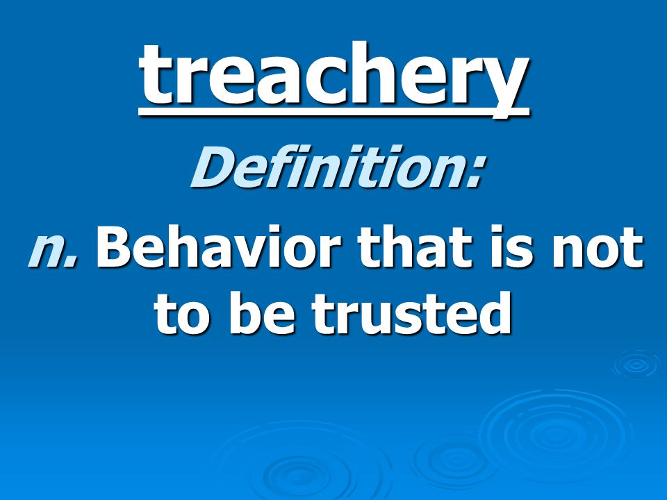 treachery Definition: n. Behavior that is not to be trusted