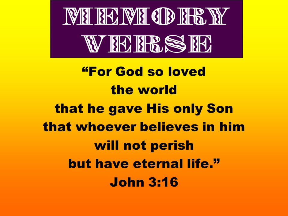 Memory verse For God so loved the world that he gave His only Son that whoever believes in him will not perish but have eternal life. John 3:16
