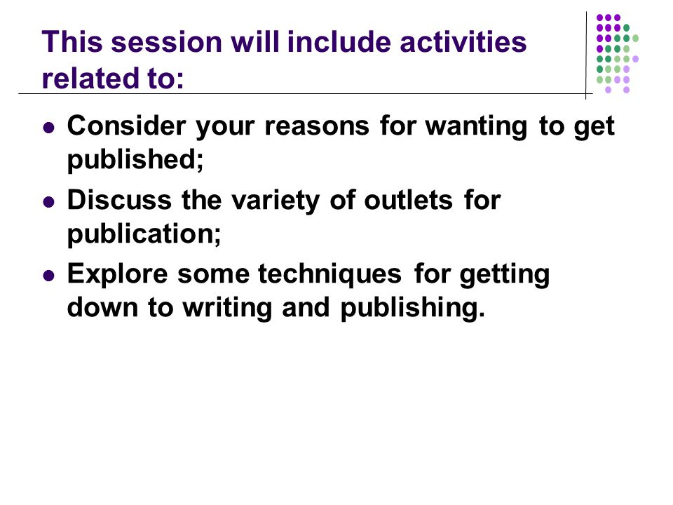 This session will include activities related to: Consider your reasons for wanting to get published; Discuss the variety of outlets for publication; Explore some techniques for getting down to writing and publishing.