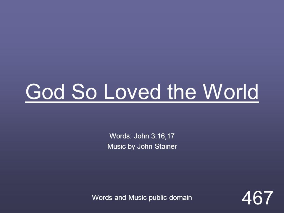 God So Loved the World Words: John 3:16,17 Music by John Stainer Words and Music public domain 467
