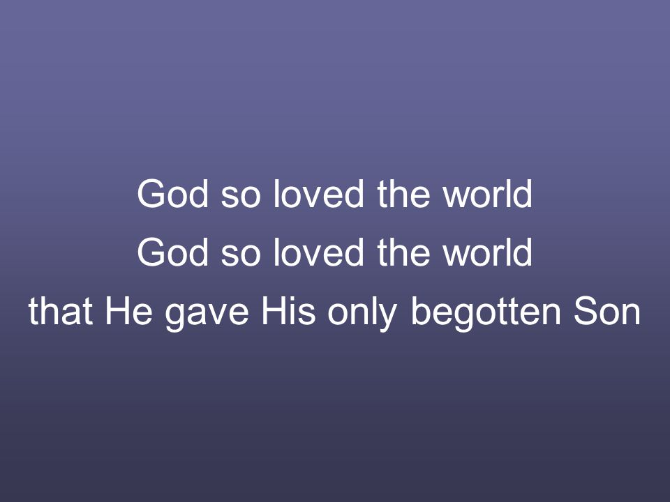 God so loved the world God so loved the world that He gave His only begotten Son